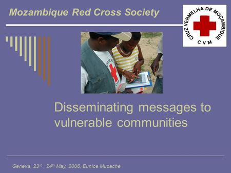 Disseminating messages to vulnerable communities Mozambique Red Cross Society Geneva, 23 rd, 24 th May, 2006, Eunice Mucache.