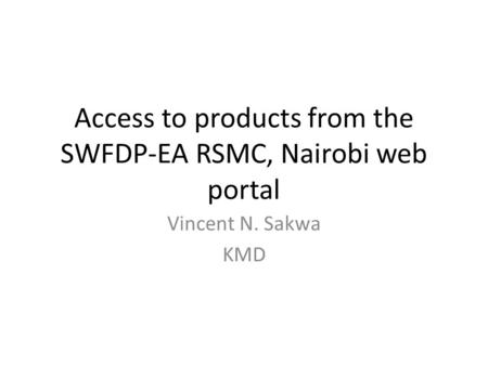 Access to products from the SWFDP-EA RSMC, Nairobi web portal Vincent N. Sakwa KMD.