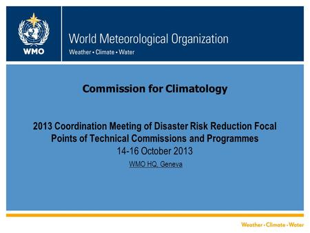 Commission for Climatology 2013 Coordination Meeting of Disaster Risk Reduction Focal Points of Technical Commissions and Programmes 14-16 October 2013.
