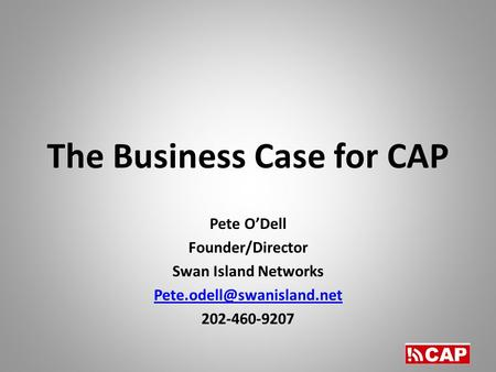 The Business Case for CAP Pete O'Dell Founder/Director Swan Island Networks 202-460-9207.