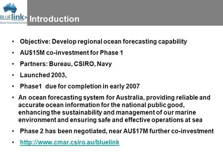 Introduction Objective: Develop regional ocean forecasting capability AU$15M co-investment for Phase 1 Partners: Bureau, CSIRO, Navy Launched 2003, Phase1.