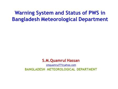 Warning System and Status of PWS in Bangladesh Meteorological Department S.M.Quamrul Hassan BANGLADESH METEOROLOGICAL DEPARTMENT.