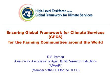 Ensuring Global Framework for Climate Services (GFCS) for the Farming Communities around the World R.S. Paroda Asia-Pacific Association of Agricultural.