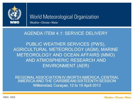 WMO AGENDA ITEM 4.1: SERVICE DELIVERY PUBLIC WEATHER SERVICES (PWS), AGRICULTURAL METEOROLOGY (AGM), MARINE METEOROLOGY AND OCEAN AFFAIRS (MMO) AND ATMOSPHERIC.