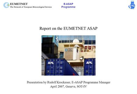 E-ASAP Programme Report on the EUMETNET ASAP Presentation by Rudolf Krockauer, E-ASAP Programme Manager April 2007, Geneva, SOT-IV.