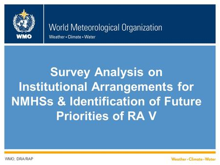 WMO Survey Analysis on Institutional Arrangements for NMHSs & Identification of Future Priorities of RA V WMO; DRA/RAP.
