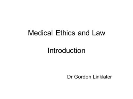 Medical Ethics and Law Introduction Dr Gordon Linklater.