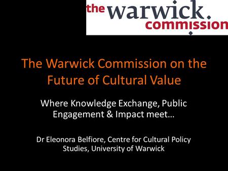 The Warwick Commission on the Future of Cultural Value Where Knowledge Exchange, Public Engagement & Impact meet… Dr Eleonora Belfiore, Centre for Cultural.