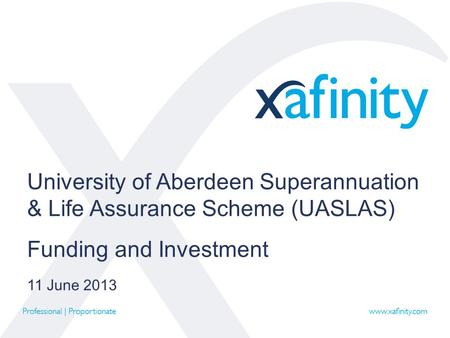 University of Aberdeen Superannuation & Life Assurance Scheme (UASLAS) Funding and Investment 11 June 2013.