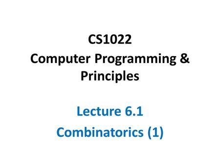 CS1022 Computer Programming & Principles Lecture 6.1 Combinatorics (1)