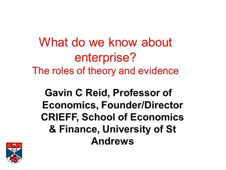 What do we know about enterprise? The roles of theory and evidence Gavin C Reid, Professor of Economics, Founder/Director CRIEFF, School of Economics &