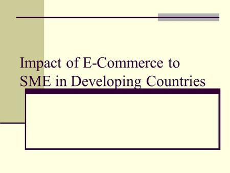Impact of E-Commerce to SME in Developing Countries.