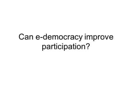 Can e-democracy improve participation?. What is E-democracy Synonyms- tele-democracy, direct democracy, digital democracy, e- governance, e-participation,