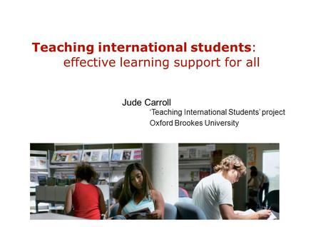 Teaching international students: effective learning support for all Jude Carroll 'Teaching International Students' project Oxford Brookes University.