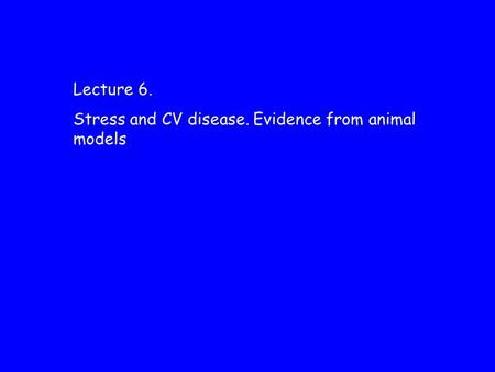 Lecture 6. Stress and CV disease. Evidence from animal models.