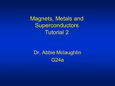 Magnets, Metals and Superconductors Tutorial 2 Dr. Abbie Mclaughlin G24a.