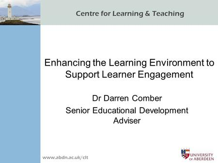Centre for Learning & Teaching www.abdn.ac.uk/clt Enhancing the Learning Environment to Support Learner Engagement Dr Darren Comber Senior Educational.