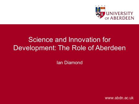 Www.abdn.ac.uk Science and Innovation for Development: The Role of Aberdeen Ian Diamond.