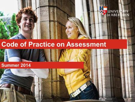 Code of Practice on Assessment Summer 2014. www.abdn.ac.uk Aims An assessment policy that is: Transparent Consistent Fair.