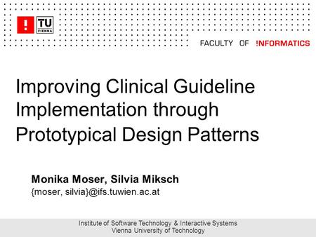 Improving Clinical Guideline Implementation through Prototypical Design Patterns Monika Moser, Silvia Miksch {moser, Institute.
