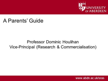 Www.abdn.ac.uk/sras A Parents' Guide Professor Dominic Houlihan Vice-Principal (Research & Commercialisation)