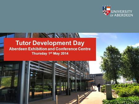 Tutor Development Day Aberdeen Exhibition and Conference Centre Thursday 1 st May 2014.