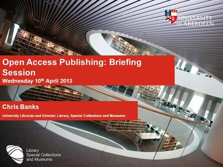 Open Access Publishing: Briefing Session Wednesday 10 th April 2013 Chris Banks University Librarian and Director, Library, Special Collections and Museums.