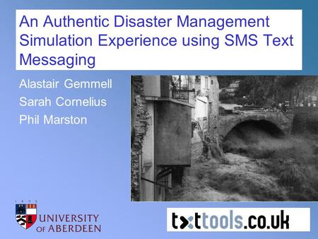 An Authentic Disaster Management Simulation Experience using SMS Text Messaging Alastair Gemmell Sarah Cornelius Phil Marston.