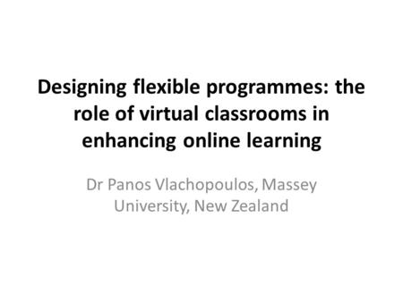 Designing flexible programmes: the role of virtual classrooms in enhancing online learning Dr Panos Vlachopoulos, Massey University, New Zealand.