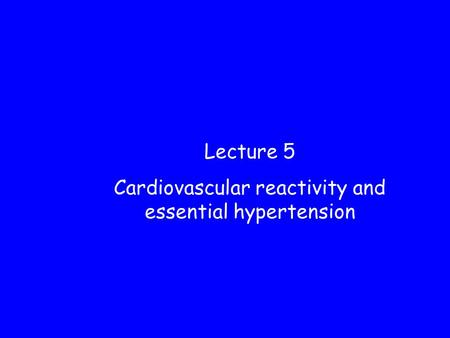 Lecture 5 Cardiovascular reactivity and essential hypertension.
