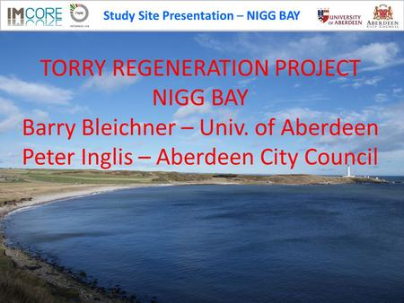 Study Site Presentation – NIGG BAY TORRY REGENERATION PROJECT NIGG BAY Barry Bleichner – Univ. of Aberdeen Peter Inglis – Aberdeen City Council.