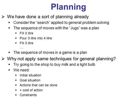 "Planning  We have done a sort of planning already  Consider the ""search"" applied to general problem solving  The sequence of moves with the ""Jugs"" was."