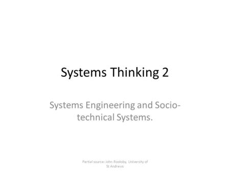 Systems Thinking 2 Systems Engineering and Socio- technical Systems. Partial source: John Rooksby, University of St Andrews.