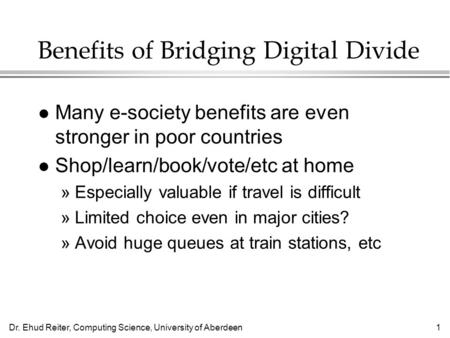 Dr. Ehud Reiter, Computing Science, University of Aberdeen1 Benefits of Bridging Digital Divide l Many e-society benefits are even stronger in poor countries.