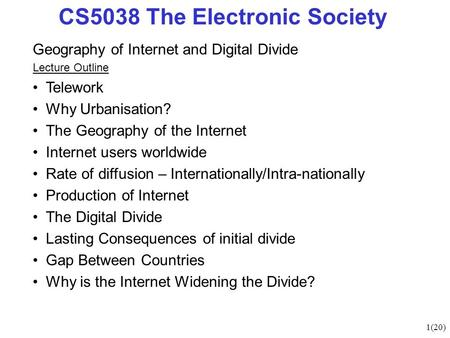 1(20) CS5038 The Electronic Society Geography of Internet and Digital Divide Lecture Outline Telework Why Urbanisation? The Geography of the Internet Internet.