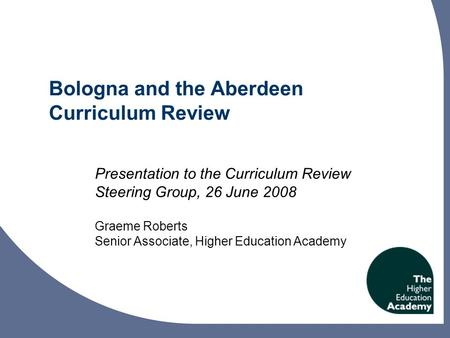 Bologna and the Aberdeen Curriculum Review Presentation to the Curriculum Review Steering Group, 26 June 2008 Graeme Roberts Senior Associate, Higher Education.