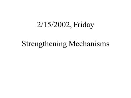 2/15/2002, Friday Strengthening Mechanisms. Strengthening Philosophy Plastic deformation is due to the motion of a large number of dislocations; Strength.