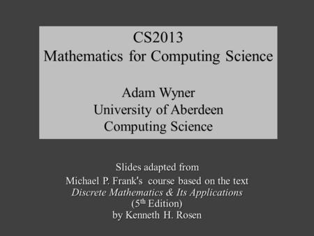 Slides adapted from Michael P. Frank ' s course based on the text Discrete Mathematics & Its Applications (5 th Edition) by Kenneth H. Rosen CS2013 Mathematics.