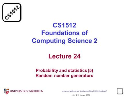 CS1512 www.csd.abdn.ac.uk/~jhunter/teaching/CS1512/lectures/ 1 CS1512 Foundations of Computing Science 2 Lecture 24 Probability and statistics (5) Random.