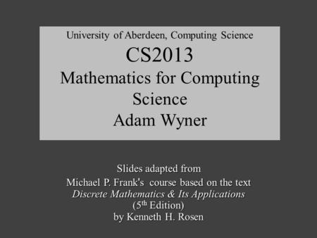Slides adapted from Michael P. Frank ' s course based on the text Discrete Mathematics & Its Applications (5 th Edition) by Kenneth H. Rosen University.