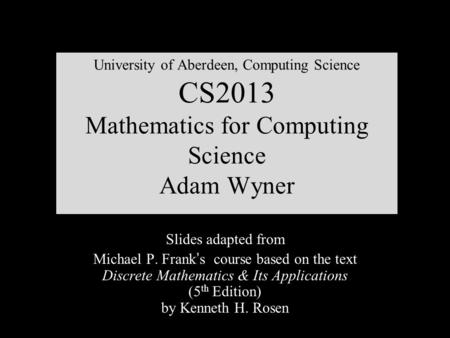 University of Aberdeen, Computing Science CS2013 Mathematics for Computing Science Adam Wyner Slides adapted from Michael P. Frank ' s course based on.