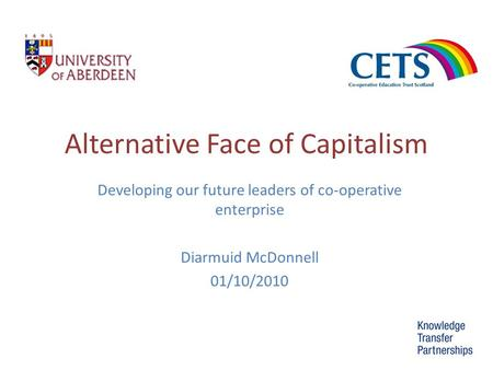 Alternative Face of Capitalism Developing our future leaders of co-operative enterprise Diarmuid McDonnell 01/10/2010.