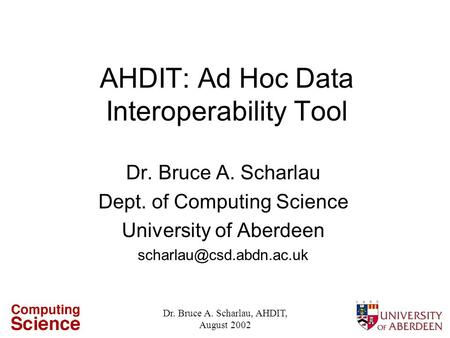 Dr. Bruce A. Scharlau, AHDIT, August 2002 AHDIT: Ad Hoc Data Interoperability Tool Dr. Bruce A. Scharlau Dept. of Computing Science University of Aberdeen.