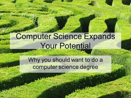 Computer Science Expands Your Potential Why you should want to do a computer science degree.