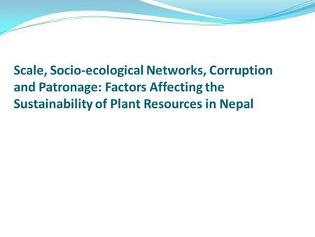 Scale, Socio-ecological Networks, Corruption and Patronage: Factors Affecting the Sustainability of Plant Resources in Nepal.