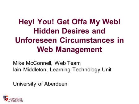 Hey! You! Get Offa My Web! Hidden Desires and Unforeseen Circumstances in Web Management Mike McConnell, Web Team Iain Middleton, Learning Technology Unit.