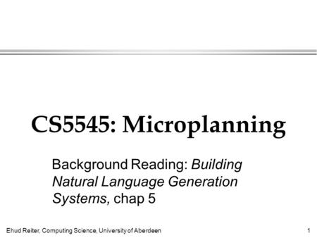 Ehud Reiter, Computing Science, University of Aberdeen1 CS5545: Microplanning Background Reading: Building Natural Language Generation Systems, chap 5.