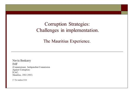 Corruption Strategies: Challenges in implementation. The Mauritius Experience. Navin Beekarry IMF (Commissioner, Independent Commission Against Corruption-