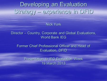 Developing an Evaluation Strategy – experience in DFID Nick York Director – Country, Corporate and Global Evaluations, World Bank IEG Former Chief Professional.