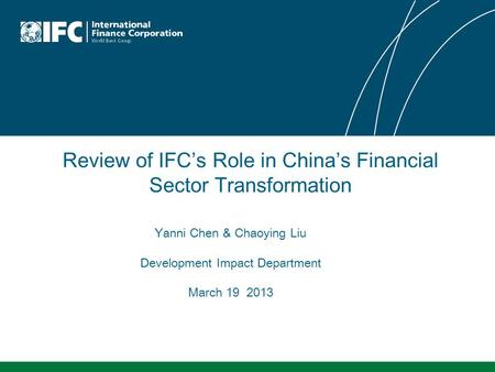 Review of IFC's Role in China's Financial Sector Transformation Yanni Chen & Chaoying Liu Development Impact Department March 19 2013.